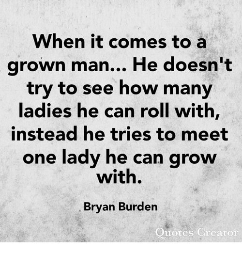 Memes, Quotes, and 🤖: When it comes to a  grown man... He doesn't  try to see how many  ladies he can roll with,  instead he tries to meet  one lady he can grow  with.  Bryan Burden  Quotes Creator