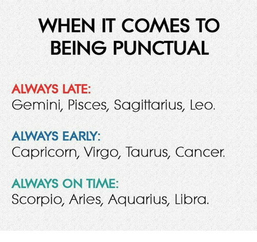 Aquarius, Aries, and Cancer: WHEN IT COMES TO  BEING PUNCTUAL  ALWAYS LATE:  Gemini, Pisces, Sagitarius, Leo  ALWAYS EARLY:  Capricorn, Virgo, Taurus, Cancer.  ALWAYS ON TIME:  Scorpio, Aries, Aquarius, Libra