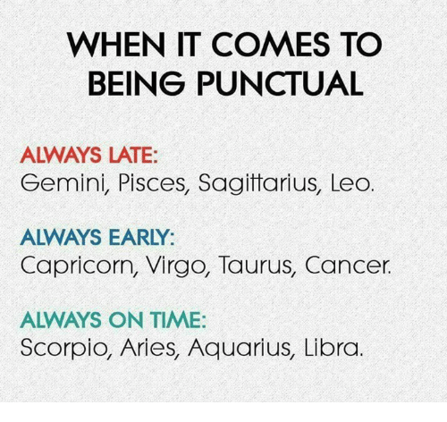 Aquarius, Aries, and Cancer: WHEN IT COMES TO  BEING PUNCTUAL  ALWAYS LATE  Gemini, Pisces, Sagitarius, Leo.  ALWAYS EARLY:  Capricorn, Virgo, Taurus, Cancer.  ALWAYS ON TIME:  Scorpio, Aries, Aquarius, Libra
