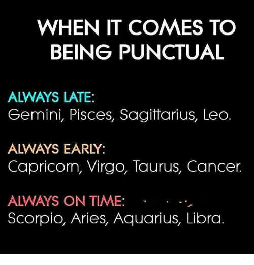 Aquarius, Aries, and Cancer: WHEN IT COMES TO  BEING PUNCTUAL  ALWAYS LATE:  Gemini, Pisces, Sagitarius, Leo  ALWAYS EARLY:  Capricorn, Virgo, Taurus, Cancer.  ALWAYS ON TIME:  Scorpio, Aries, Aquarius, Libra.