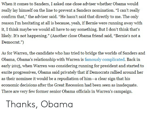 """Excite: When it comes to Sanders, I asked one close adviser whether Obama would  really lay himself on the line to prevent a Sanders nomination. """"I can't really  confirm that,"""" the adviser said. """"He hasn't said that directly to me. The only  reason I'm hesitating at all is because, yeah, if Bernie were running away with  it, I think maybe we would all have to say something. But I don't think that's  likely. It's not happening."""" (Another close Obama friend said, """"Bernie's not a  Democrat.""""  As for Warren, the candidate who has tried to bridge the worlds of Sanders and  Obama, Obama's relationship with Warren is famously complicated. Back in  early 2015, when Warren was considering running for president and started to  excite progressives, Obama said privately that if Democrats rallied around her  as their nominee it would be a repudiation of him-a clear sign that his  economic decisions after the Great Recession had been seen as inadequate.  There are very few former senior Obama officials in Warren's campaign Thanks, Obama"""