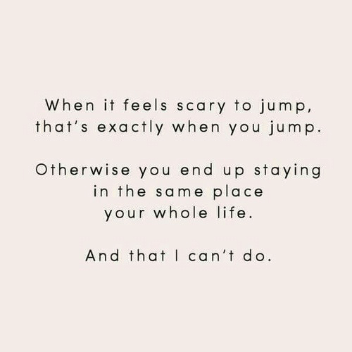 Cant Do: When it feels scary to jump,  that's exactly when you jump.  Otherwise you end up staying  in the same place  your whole life  And that can't do.