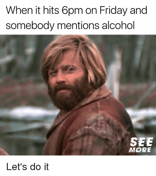 Friday, Memes, and Alcohol: When it hits 6pm on Friday andd  somebody mentions alcohol  SEE  MORE Let's do it