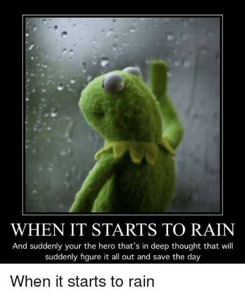 Reddit, Rain, and Thought: WHEN IT STARTS TO RAIN  And suddenly your the hero that's in deep thought that will  suddenly figure it all out and save the day