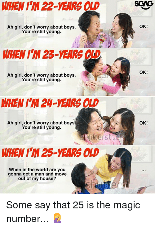 25 Years Old: WHEN ITM 22-YEARS OLD  Ah girl, don't worry about boys.  You're still young  WHEN 23-VEARS  Ah girl, don't worry about boys.  You're still young.  WHEN IM24 YEARS  Ah girl, don't worry about boys  You're still young.  Shutterstock  WHEN IM 25-YEARS OLD  When in the world are you  gonna get a man and move  out of my house?  OK!  OK!  OK! Some say that 25 is the magic number... 🤦‍♀️