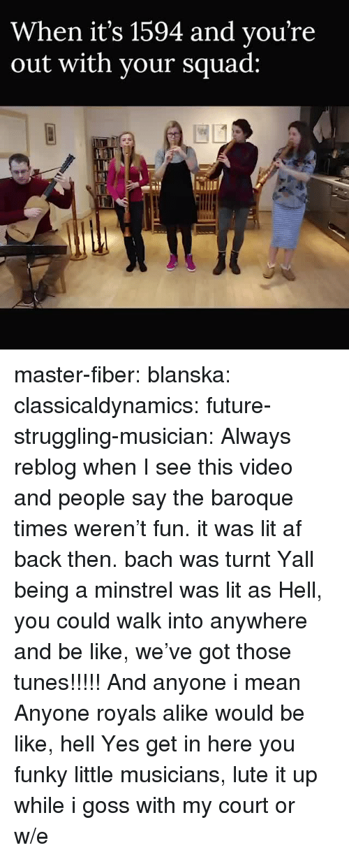 Af, Be Like, and Future: When it's 1594 and vou're  out with vour squad: master-fiber:  blanska:  classicaldynamics:  future-struggling-musician: Always reblog when I see this video and people say the baroque times weren't fun. it was lit af back then. bach was turnt    Yall being a minstrel was lit as Hell, you could walk into anywhere and be like, we've got those tunes!!!!! And anyone i mean Anyone royals alike would be like, hell Yes get in here you funky little musicians, lute it up while i goss with my court or w/e