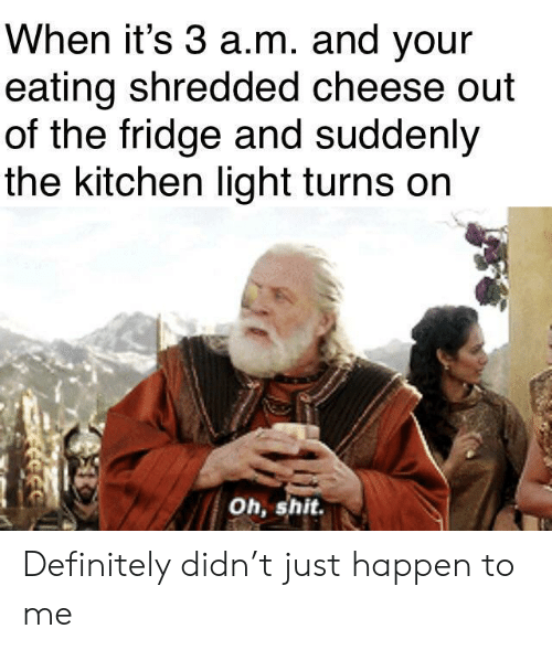 Shredded Cheese: When it's 3 a.m. and your  eating shredded cheese out  of the fridge and suddenly  the kitchen light turns on  Oh, shit Definitely didn't just happen to me