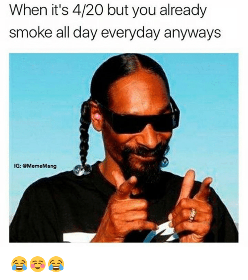 Mangs: When it's 4/20 but you already  smoke all day everyday anyways  IG: @Meme Mang 😂☺️😂