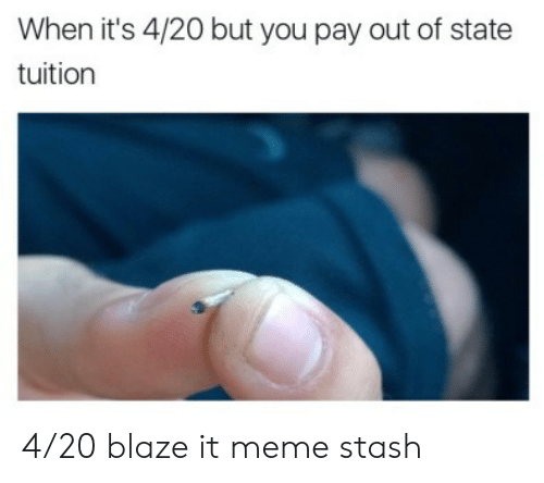 20 Blaze It: When it's 4/20 but you pay out of state  tuition 4/20 blaze it meme stash