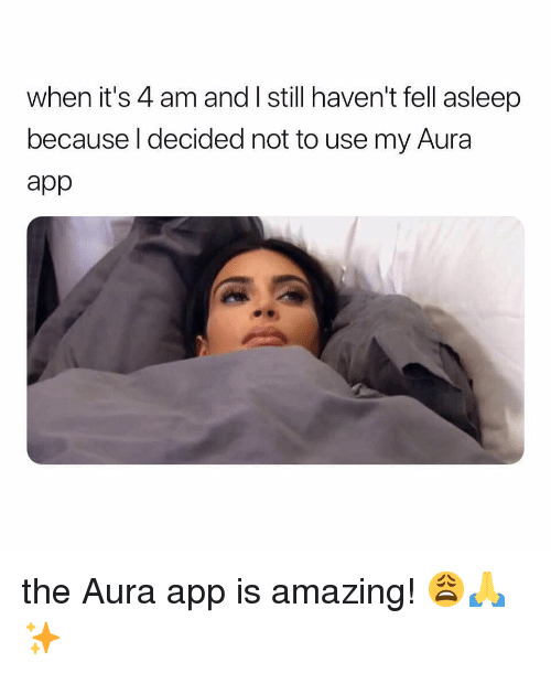 Girl Memes, Amazing, and App: when it's 4 am and I still haven't fell asleep  because l decided not to use my Aura  app the Aura app is amazing! 😩🙏✨
