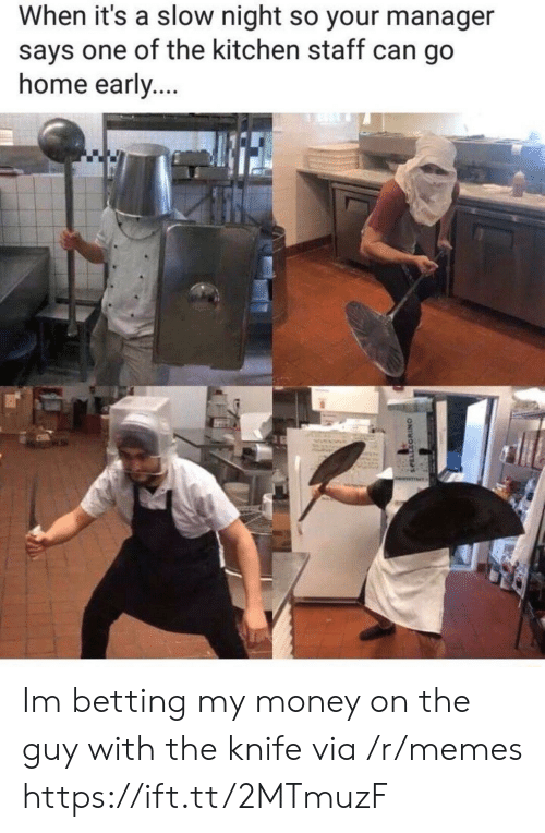betting: When it's a slow night so your manager  says one of the kitchen staff can go  home early Im betting my money on the guy with the knife via /r/memes https://ift.tt/2MTmuzF