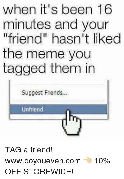"Friends, Meme, and Tagged: when it's been 16  minutes and your  friend"" hasn't liked  the meme you  tagged them in  Suggest Friends...  Unfriend TAG a friend!  www.doyoueven.com 👈🏼 10% OFF STOREWIDE!"