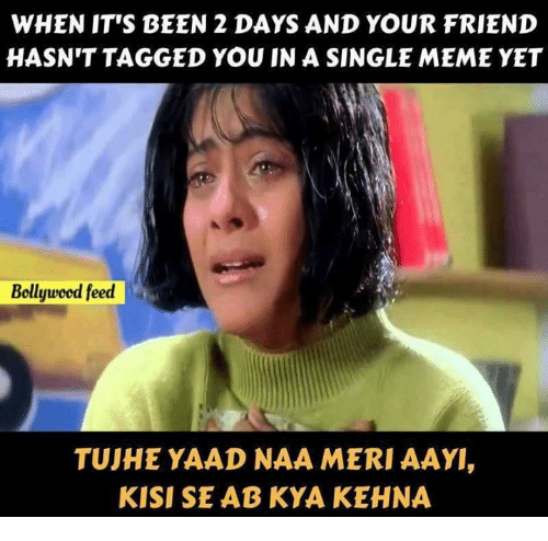 Aays: WHEN IT'S BEEN 2 DAYS AND YOUR FRIEND  HASN'T TAGGED YOU IN A SINGLE MEME YET  Bollywcod feed  TUJHE YAAD NAA MERI AAY  KISI SE AB KYA KEHNA
