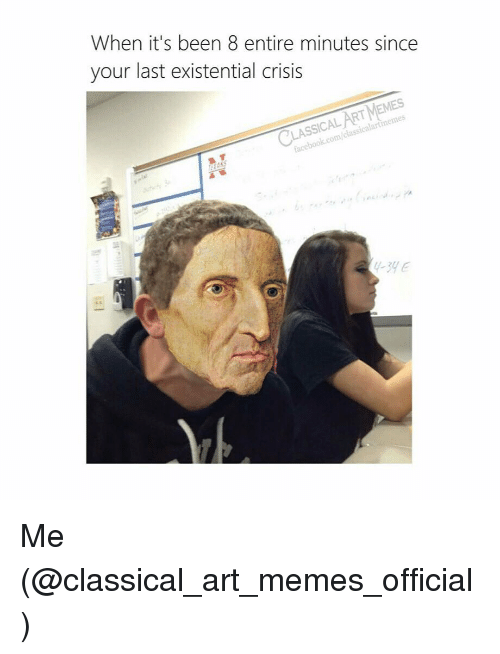 existential crisis: When it's been 8 entire minutes since  your last existential crisis  Ain  RT MEMES  SSICAL  class  icalartimemes  acebook.com/o  -3HE Me (@classical_art_memes_official)