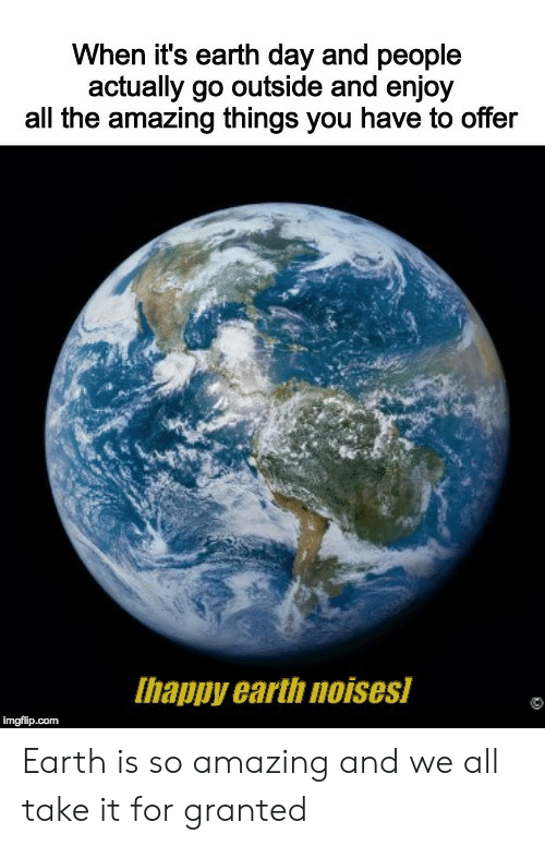 Earth Day: When it's earth day and people  actually go outside and enjoy  all the amazing things you have to offer  Ihappy earth noises  imgflip.com Earth is so amazing and we all take it for granted