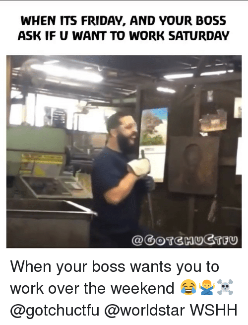 Friday, It's Friday, and Memes: WHEN ITS FRIDAY, AND YOUR BOSS  ASK IF U WANT TO WORK SATURDAY  @GOTGHUGTFU When your boss wants you to work over the weekend 😂🙅♂️☠️ @gotchuctfu @worldstar WSHH