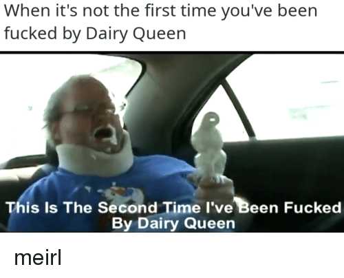 dairy queen: When it's not the first time you've been  fucked by Dairy Queen  is Is The Second Time I've Been Fucked  By Dairy Queen meirl