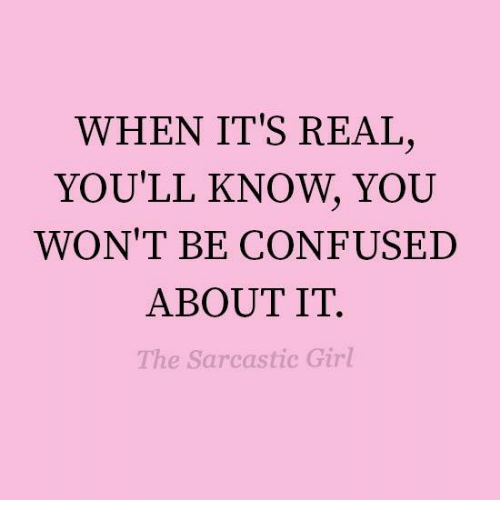 sarcastic girl: WHEN IT'S REAL  YOU'LL KNOW, YOU  WON'T BE CONFUSED  ABOUT IT.  The Sarcastic Girl