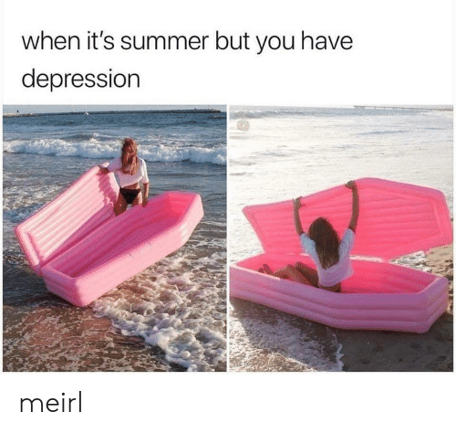 Summer, MeIRL, and You: when it's summer but you have  depressiorn meirl