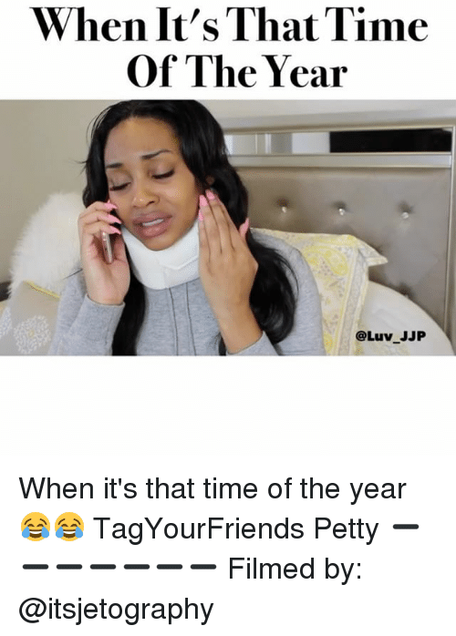 Memes, Petty, and Film: When It's That Time  Of The Year  @Luv JJP When it's that time of the year 😂😂 TagYourFriends Petty ➖➖➖➖➖➖➖ Filmed by: @itsjetography