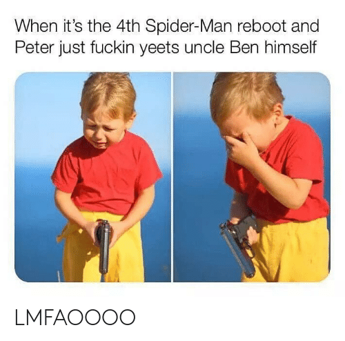 Spider, SpiderMan, and Dank Memes: When it's the 4th Spider-Man reboot and  Peter just fuckin yeets uncle Ben himself LMFAOOOO