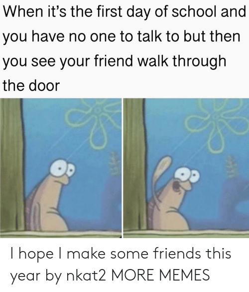 first day of school: When it's the first day of school and  you have no one to talk to but then  you see your friend walk through  the door I hope I make some friends this year by nkat2 MORE MEMES