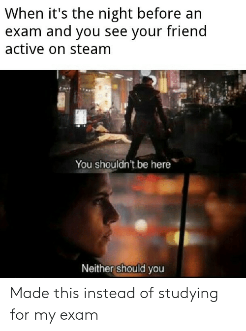 Active: When it's the night before an  exam and you see your friend  active on steam  You shouldn't be here  Neither should you Made this instead of studying for my exam