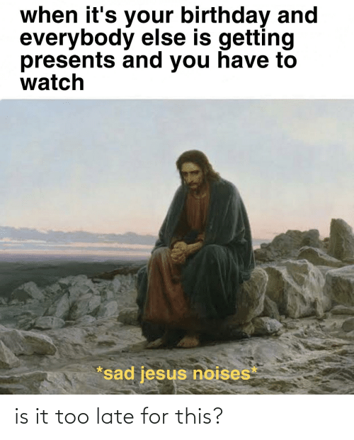 its your birthday: when it's your birthday and  everybody else is getting  presents and you have to  watch  *sad jesus noises is it too late for this?
