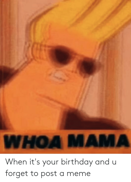 its your birthday: When it's your birthday and u forget to post a meme