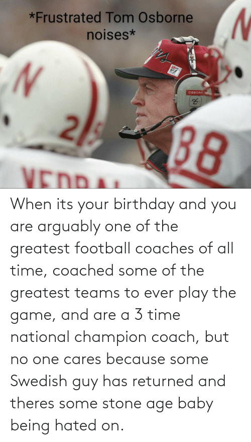 its your birthday: When its your birthday and you are arguably one of the greatest football coaches of all time, coached some of the greatest teams to ever play the game, and are a 3 time national champion coach, but no one cares because some Swedish guy has returned and theres some stone age baby being hated on.