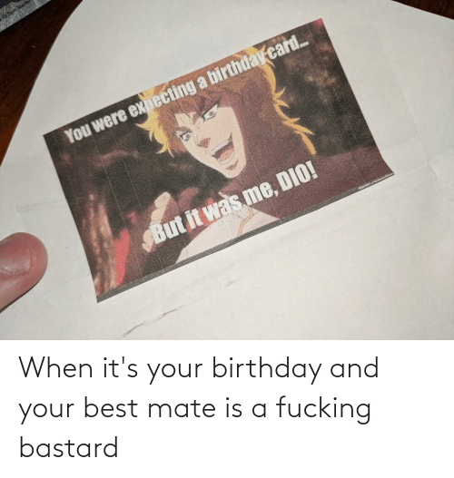 its your birthday: When it's your birthday and your best mate is a fucking bastard