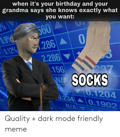 its your birthday: when it's your birthday and your  grandma says she knows exactly what  you want:  %  560  1.286 A 0  2.286  .156  W SOCKS  0 V0.1204  3.234 A0.1902  0.9%  0.12%  287  02  62  21  0213  02T  N/A Quality + dark mode friendly meme