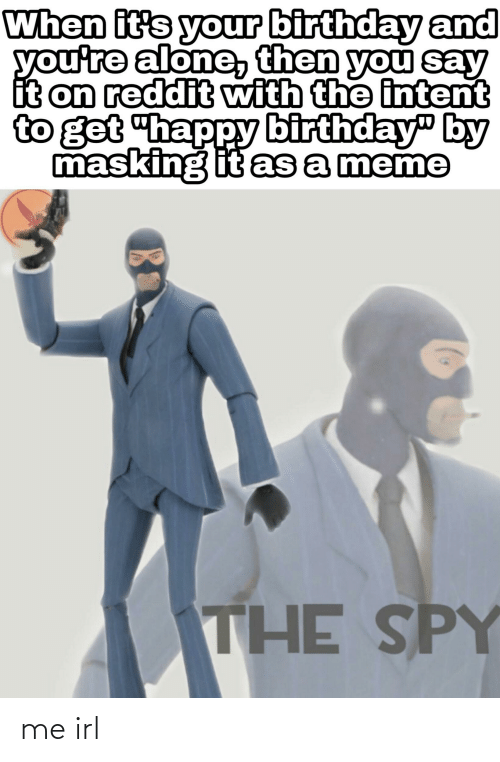 """its your birthday: When it's your birthday and  you're alone then you say  it on reddit with the intent  to get """"happy birthday"""" by  masking it as a meme  THE SPY me irl"""