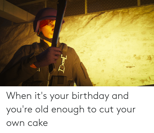 its your birthday: When it's your birthday and you're old enough to cut your own cake
