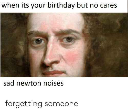 its your birthday: when its your birthday but no cares  sad newton noises forgetting someone