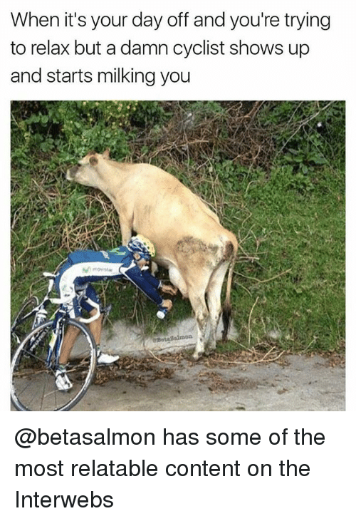 interwebs: When it's your day off and you're trying  to relax but a damn cyclist shows up  and starts milking you @betasalmon has some of the most relatable content on the Interwebs