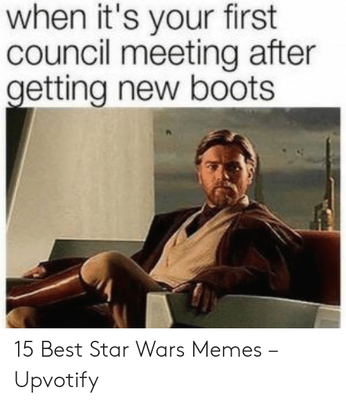 Memes, Star Wars, and Best: when it's your first  council meeting after  getting new boots 15 Best Star Wars Memes – Upvotify