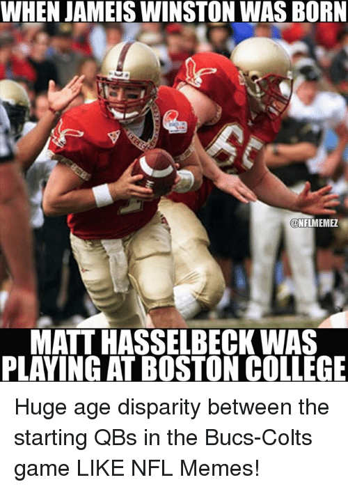 disparity: WHEN JAMEIS WINSTON WAS BORN  CONFLMEMEZ  MATT HASSELBECK WAS  PLAYING AT BOSTON COLLEGE Huge age disparity between the starting QBs in the Bucs-Colts game LIKE NFL Memes!