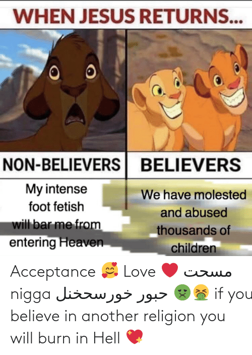 Children, Heaven, and Jesus: WHEN JESUS RETURNS...  NON-BELIEVERS BELIEVERS  My intense  We have molested  foot fetish  and abused  will bar me from  entering Heaven  thousands of  children Acceptance 🥰 Love ❤️ مسحت nigga حبور خورسحخنل 🤢🤮 if you believe in another religion you will burn in Hell 💖