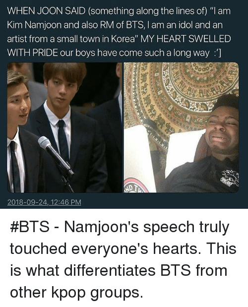 "Heart, Hearts, and Bts: WHEN JOON SAID (something along the lines of) ""I am  Kim Namjoon and also RM of BTS, I am an idol and an  artist from a small town in Korea"" MY HEART SWELLED  WITH PRIDE our boys have come such a long way :]  2018-09-24, 12:46 PM #BTS - Namjoon's speech truly touched everyone's hearts. This is what differentiates BTS from other kpop groups."