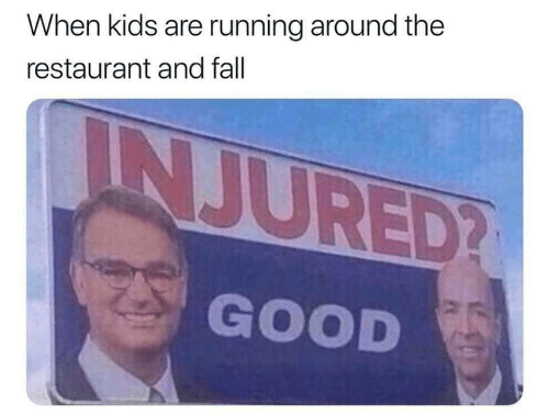 Running Around: When kids are running around the  restaurant and fall  INJURED?  GOOD