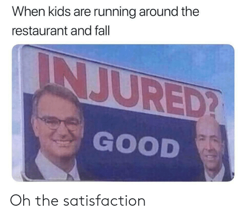Running Around: When kids are running around the  restaurant and fall  INJURED?  GOOD Oh the satisfaction