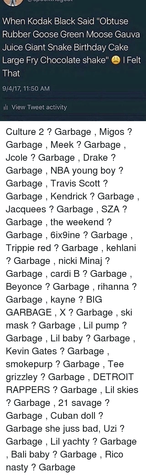 "Bad, Beyonce, and Birthday: When Kodak Black Said ""Obtuse  Rubber Goose Green Moose Gauva  Juice Giant Snake Birthday Cake  Large Fry Chocolate shake"" I Felt  That  9/4/17, 11:50 AM  li View Tweet activity Culture 2 ? Garbage , Migos ? Garbage , Meek ? Garbage , Jcole ? Garbage , Drake ? Garbage , NBA young boy ? Garbage , Travis Scott ? Garbage , Kendrick ? Garbage , Jacquees ? Garbage , SZA ? Garbage , the weekend ? Garbage , 6ix9ine ? Garbage , Trippie red ? Garbage , kehlani ? Garbage , nicki Minaj ? Garbage , cardi B ? Garbage , Beyonce ? Garbage , rihanna ? Garbage , kayne ? BIG GARBAGE , X ? Garbage , ski mask ? Garbage , Lil pump ? Garbage , Lil baby ? Garbage , Kevin Gates ? Garbage , smokepurp ? Garbage , Tee grizzley ? Garbage , DETROIT RAPPERS ? Garbage , Lil skies ? Garbage , 21 savage ? Garbage , Cuban doll ? Garbage she juss bad, Uzi ? Garbage , Lil yachty ? Garbage , Bali baby ? Garbage , Rico nasty ? Garbage"