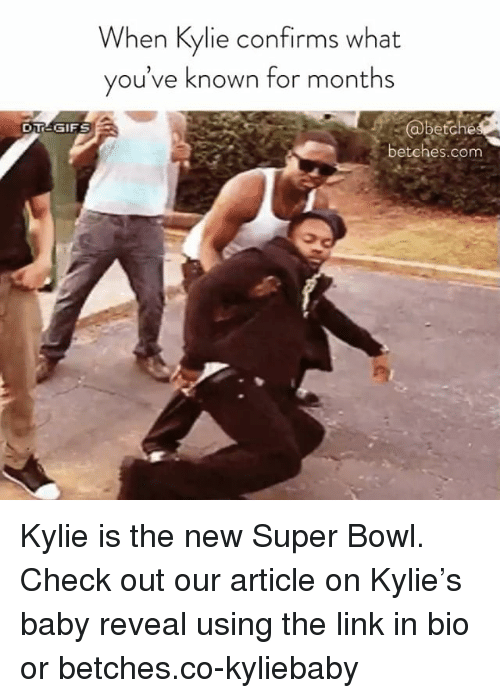 Super Bowl, Link, and Girl Memes: When Kylie confirms what  you've known for months  betches.com Kylie is the new Super Bowl. Check out our article on Kylie's baby reveal using the link in bio or betches.co-kyliebaby