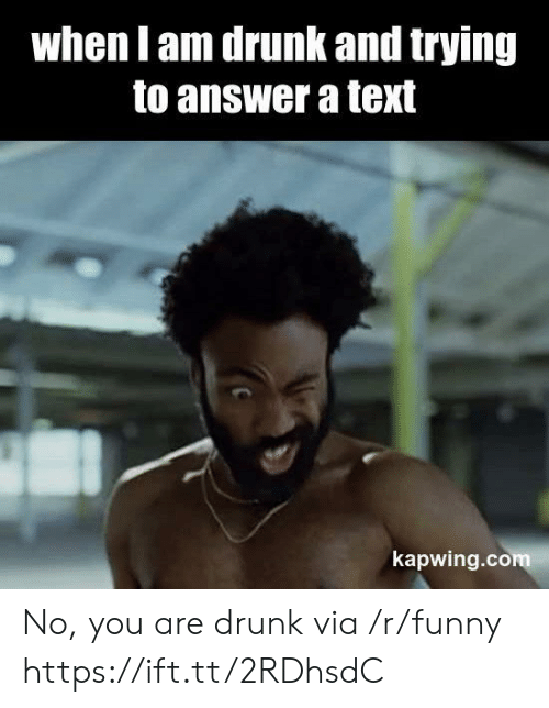 Kapwing: when l am drunk and trying  to answer a text  kapwing.com No, you are drunk via /r/funny https://ift.tt/2RDhsdC
