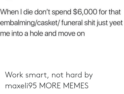 Smartly: When l die don't spend $6,000 for that  embalming/casket/funeral shit just yeet  me into a hole and move on Work smart, not hard by maxeli95 MORE MEMES