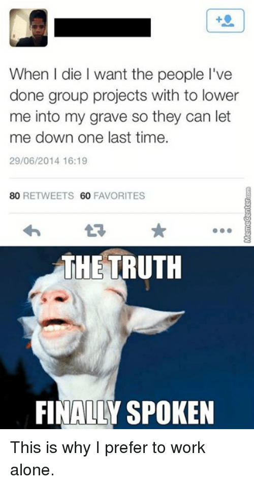 L Dies: When l die want the people l've  done group projects with to lower  me into my grave so they can let  me down one last time.  29/06/2014 16:19  80 RETWEETS 60  FAVORITES  THE TRUTH  FINALLY SPOKEN This is why I prefer to work alone.