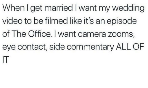 The Office, Camera, and Office: When l get married I want my wedding  video to be filmed like it's an episode  of The Office. I want camera zooms,  eye contact, side commentary ALL OF  IT
