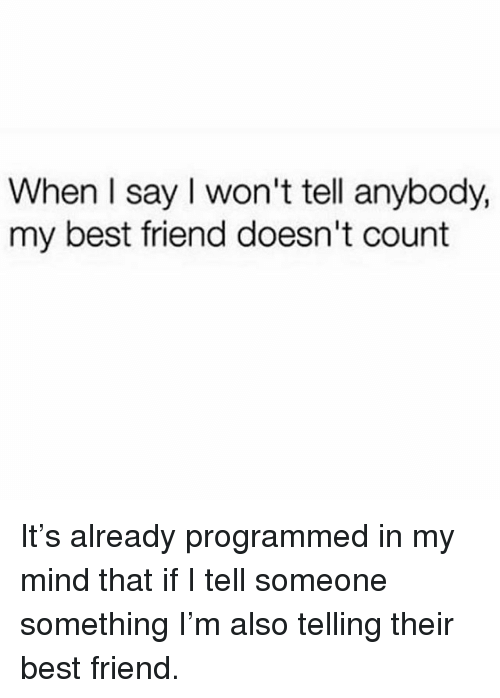 Best Friend, Memes, and Best: When l say I won't tell anybody,  my best friend doesn't count It's already programmed in my mind that if I tell someone something I'm also telling their best friend.