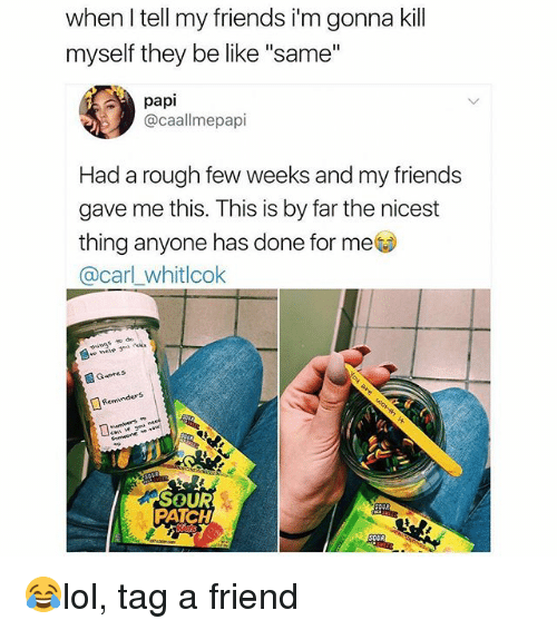 """Be Like, Friends, and Memes: when l tell my friends i'm gonna kill  myself they be like """"same""""  papi  @caallmepapi  Had a rough few weeks and my friends  gave me this. This is by far the nicest  thing anyone has done for me  @carl whitlcok  things to de  Guote s  Reminders  SOUR  PATCH 😂lol, tag a friend"""